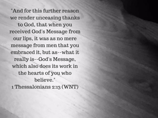 _And for this further reason we render unceasing thanks to God, that when you received God's Message from our lips, it was as no mere message from men that you embraced it, but as--what