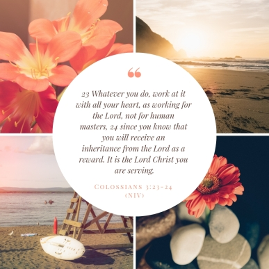 23 Whatever you do, work at it with all your heart, as working for the Lord, not for human masters, 24 since you know that you will receive an inheritance from the Lord as a reward. It i
